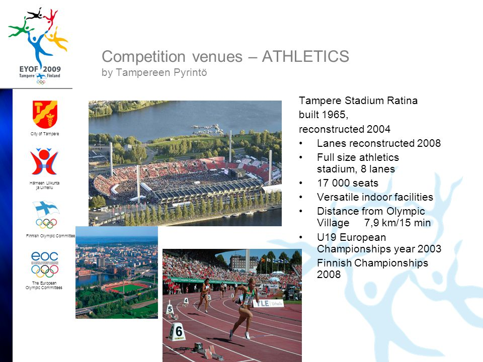 Finnish Olympic Committee City of Tampere Hämeen Liikunta ja Urheilu The European Olympic Committees Competition venues – ATHLETICS by Tampereen Pyrintö Tampere Stadium Ratina built 1965, reconstructed 2004 •Lanes reconstructed 2008 •Full size athletics stadium, 8 lanes •17 000 seats •Versatile indoor facilities •Distance from Olympic Village 7,9 km/15 min •U19 European Championships year 2003 •Finnish Championships 2008