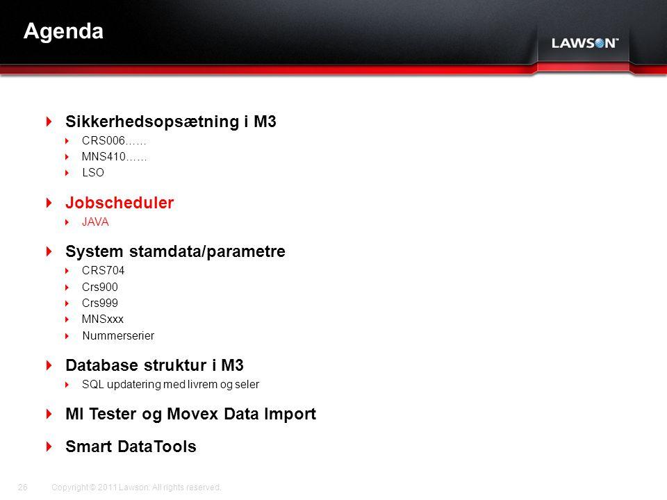 Lawson Template V.2 July 29, 2011 Agenda  Sikkerhedsopsætning i M3  CRS006……  MNS410……  LSO  Jobscheduler  JAVA  System stamdata/parametre  CRS704  Crs900  Crs999  MNSxxx  Nummerserier  Database struktur i M3  SQL updatering med livrem og seler  MI Tester og Movex Data Import  Smart DataTools Copyright © 2011 Lawson.