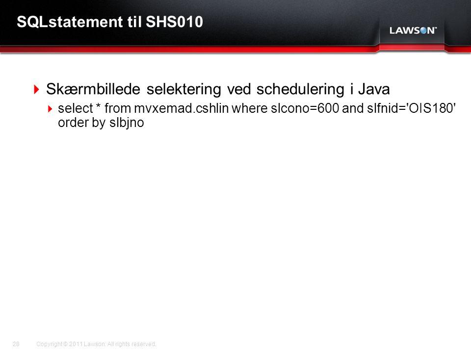Lawson Template V.2 July 29, 2011 SQLstatement til SHS010  Skærmbillede selektering ved schedulering i Java  select * from mvxemad.cshlin where slcono=600 and slfnid= OIS180 order by slbjno Copyright © 2011 Lawson.