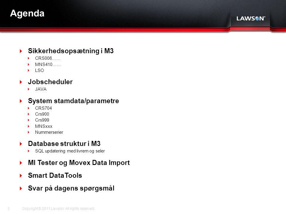 Lawson Template V.2 July 29, 2011 Agenda  Sikkerhedsopsætning i M3  CRS006……  MNS410……  LSO  Jobscheduler  JAVA  System stamdata/parametre  CRS704  Crs900  Crs999  MNSxxx  Nummerserier  Database struktur i M3  SQL updatering med livrem og seler  MI Tester og Movex Data Import  Smart DataTools  Svar på dagens spørgsmål Copyright © 2011 Lawson.