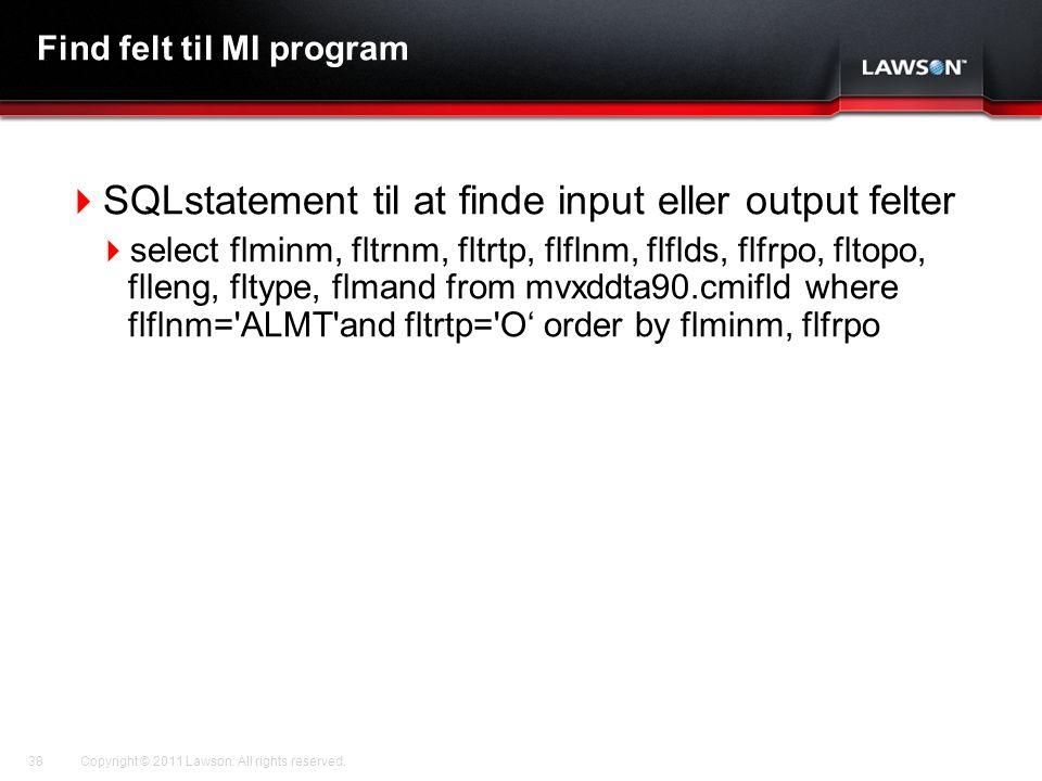 Lawson Template V.2 July 29, 2011 Find felt til MI program  SQLstatement til at finde input eller output felter  select flminm, fltrnm, fltrtp, flflnm, flflds, flfrpo, fltopo, flleng, fltype, flmand from mvxddta90.cmifld where flflnm= ALMT and fltrtp= O' order by flminm, flfrpo Copyright © 2011 Lawson.