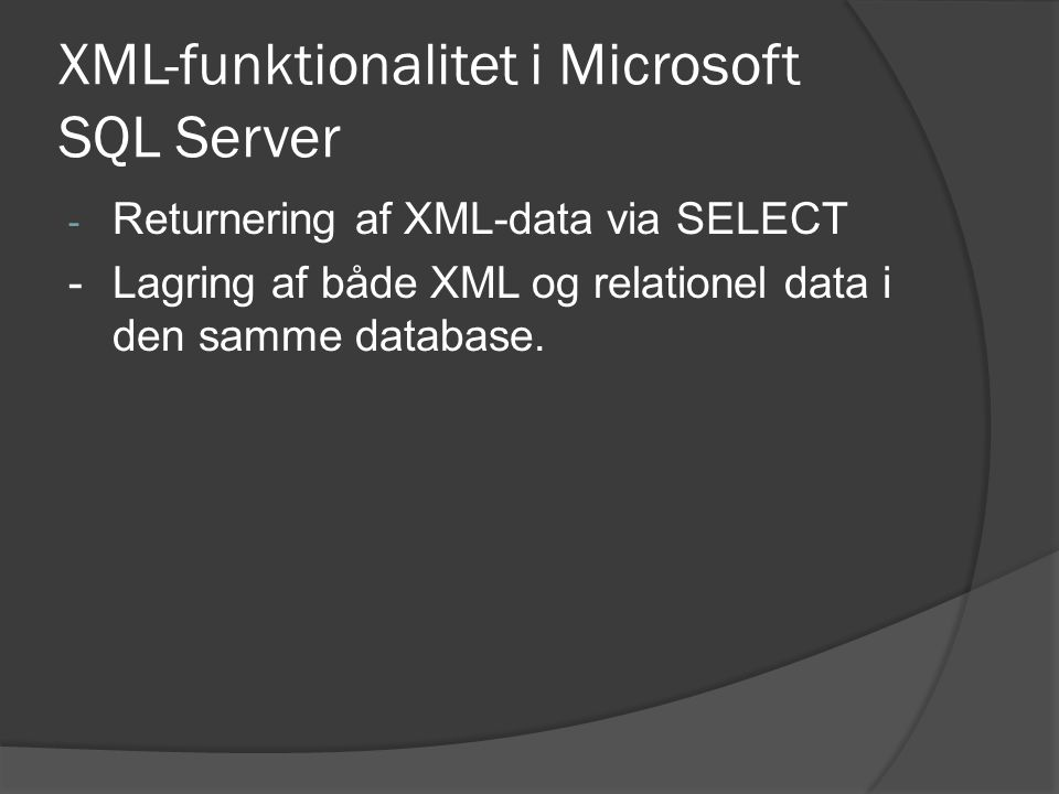 XML-funktionalitet i Microsoft SQL Server - Returnering af XML-data via SELECT -Lagring af både XML og relationel data i den samme database.