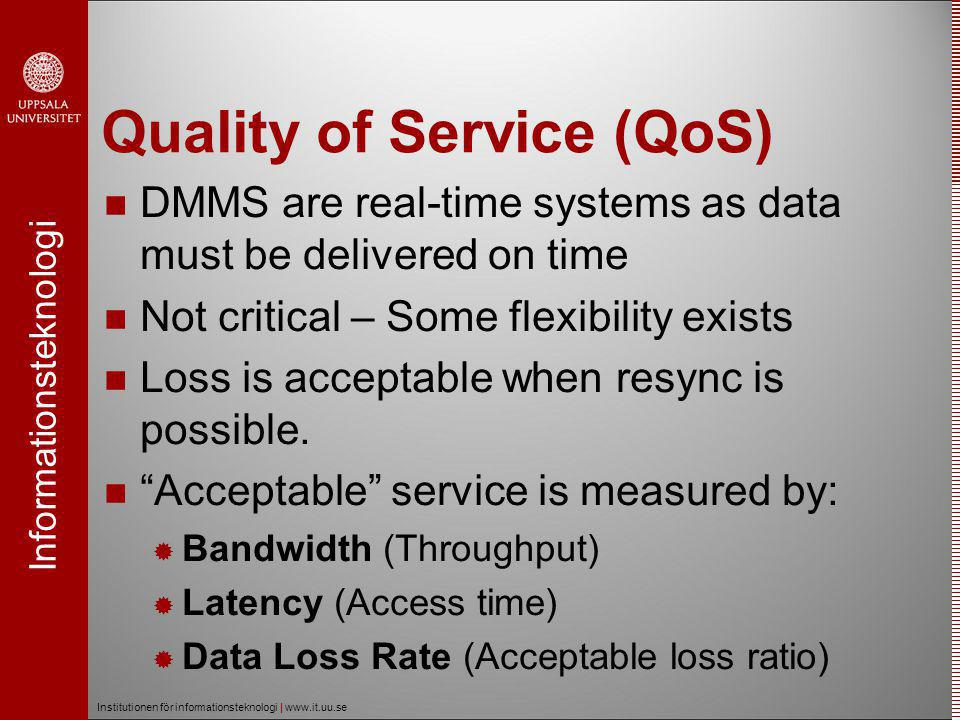 Informationsteknologi Institutionen för informationsteknologi | www.it.uu.se Quality of Service (QoS)  DMMS are real-time systems as data must be delivered on time  Not critical – Some flexibility exists  Loss is acceptable when resync is possible.