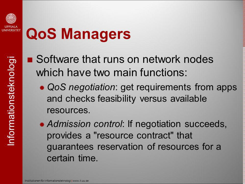 Informationsteknologi Institutionen för informationsteknologi | www.it.uu.se QoS Managers  Software that runs on network nodes which have two main functions:  QoS negotiation: get requirements from apps and checks feasibility versus available resources.
