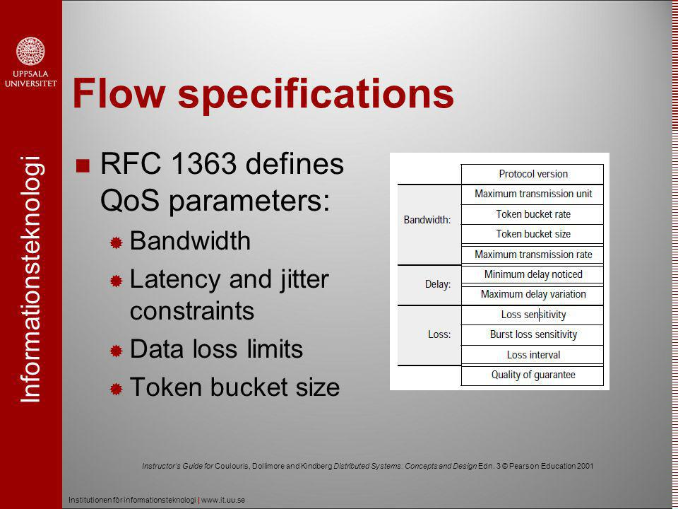 Informationsteknologi Institutionen för informationsteknologi | www.it.uu.se Flow specifications  RFC 1363 defines QoS parameters:  Bandwidth  Latency and jitter constraints  Data loss limits  Token bucket size Instructor's Guide for Coulouris, Dollimore and Kindberg Distributed Systems: Concepts and Design Edn.
