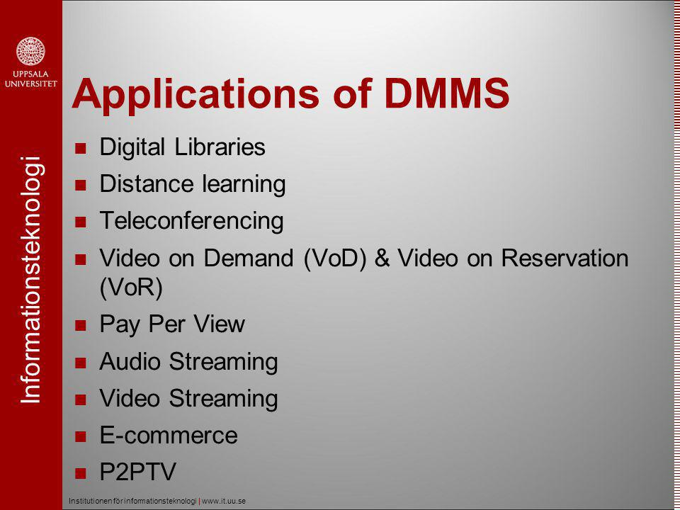 Informationsteknologi Institutionen för informationsteknologi | www.it.uu.se Applications of DMMS  Digital Libraries  Distance learning  Teleconferencing  Video on Demand (VoD) & Video on Reservation (VoR)  Pay Per View  Audio Streaming  Video Streaming  E-commerce  P2PTV