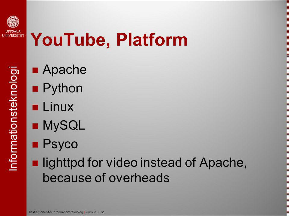 Informationsteknologi Institutionen för informationsteknologi | www.it.uu.se YouTube, Platform  Apache  Python  Linux  MySQL  Psyco  lighttpd for video instead of Apache, because of overheads