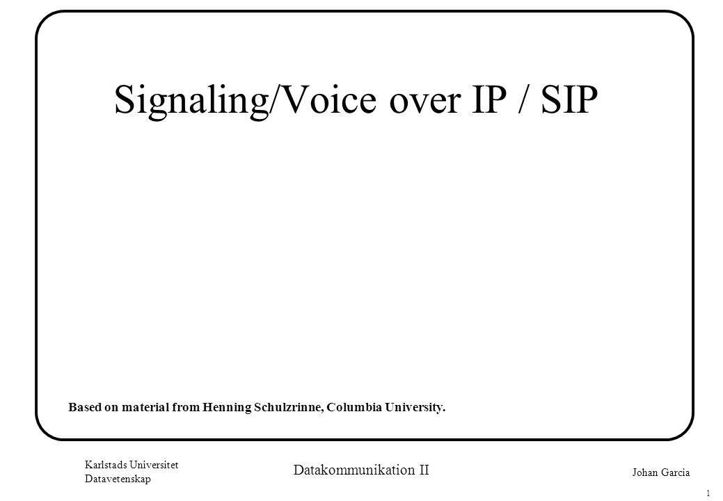 Johan Garcia Karlstads Universitet Datavetenskap 1 Datakommunikation II Signaling/Voice over IP / SIP Based on material from Henning Schulzrinne, Columbia University.