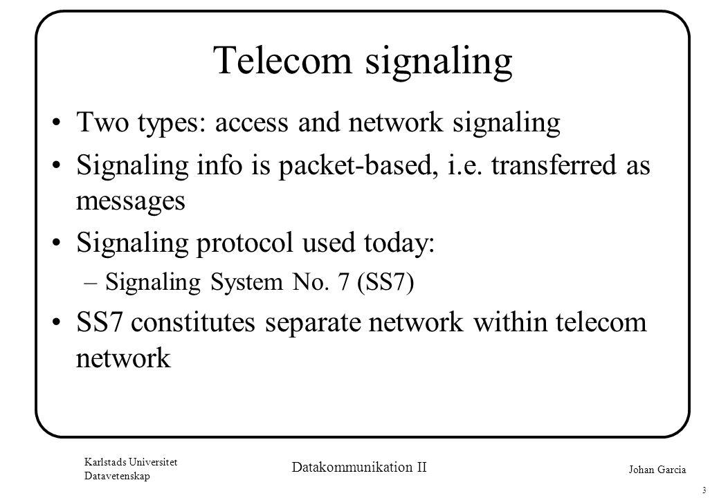 Johan Garcia Karlstads Universitet Datavetenskap 3 Datakommunikation II Telecom signaling •Two types: access and network signaling •Signaling info is packet-based, i.e.