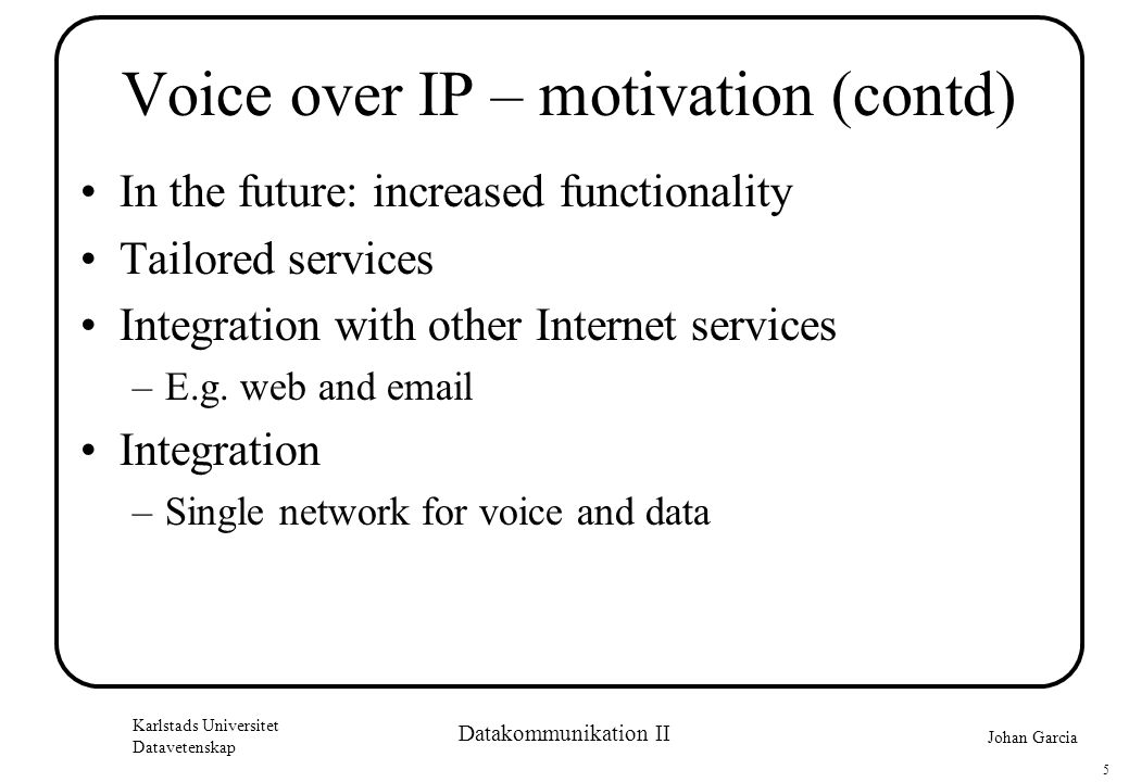 Johan Garcia Karlstads Universitet Datavetenskap 5 Datakommunikation II Voice over IP – motivation (contd) •In the future: increased functionality •Tailored services •Integration with other Internet services –E.g.