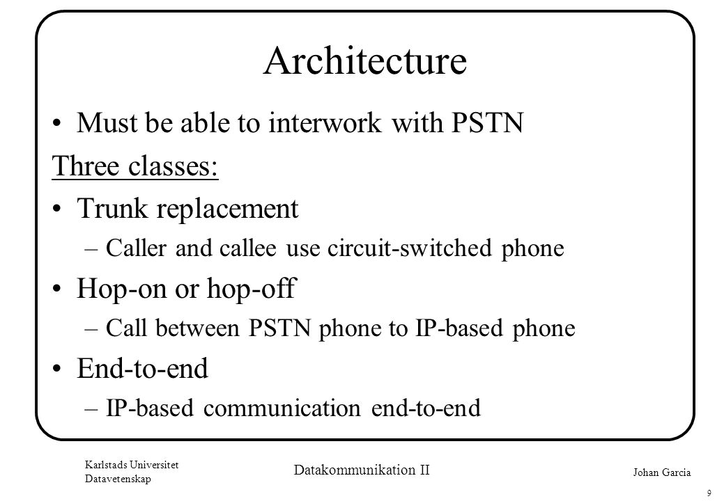 Johan Garcia Karlstads Universitet Datavetenskap 9 Datakommunikation II Architecture •Must be able to interwork with PSTN Three classes: •Trunk replacement –Caller and callee use circuit-switched phone •Hop-on or hop-off –Call between PSTN phone to IP-based phone •End-to-end –IP-based communication end-to-end