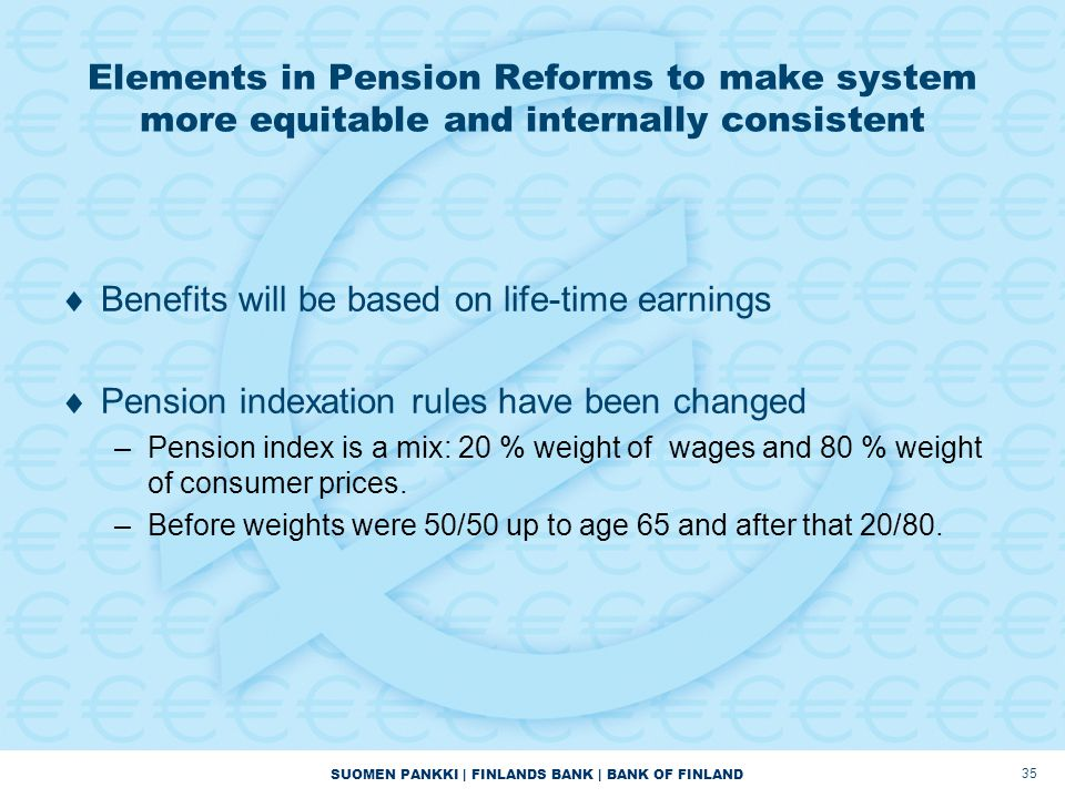 SUOMEN PANKKI | FINLANDS BANK | BANK OF FINLAND Elements in Pension Reforms to make system more equitable and internally consistent  Benefits will be