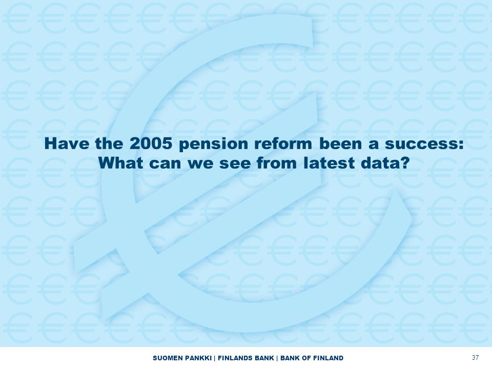 SUOMEN PANKKI | FINLANDS BANK | BANK OF FINLAND Have the 2005 pension reform been a success: What can we see from latest data? 37