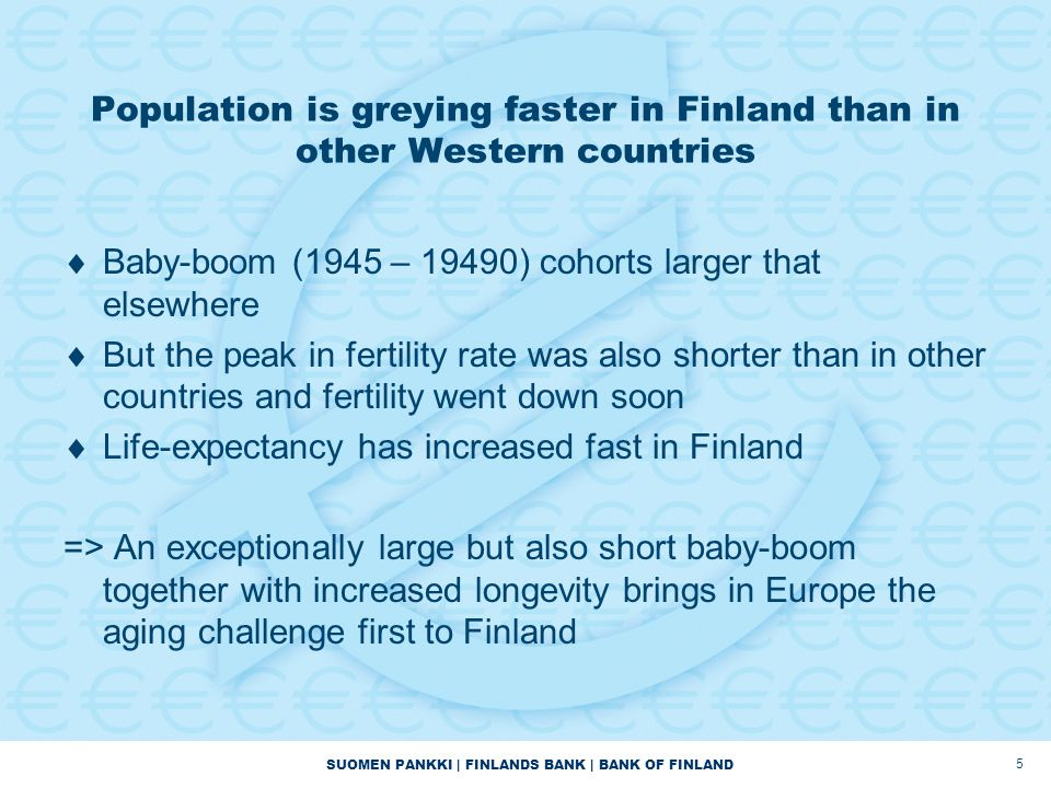 Population is greying faster in Finland than in other Western countries  Baby-boom (1945 – 19490) cohorts larger that elsewhere  But the peak in fer