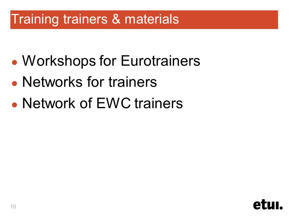10 Training trainers & materials ● Workshops for Eurotrainers ● Networks for trainers ● Network of EWC trainers