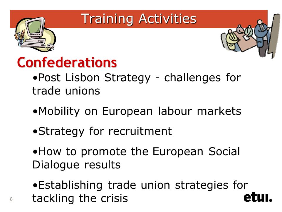 8 Training Activities Confederations •Post Lisbon Strategy - challenges for trade unions •Mobility on European labour markets •Strategy for recruitment •How to promote the European Social Dialogue results •Establishing trade union strategies for tackling the crisis