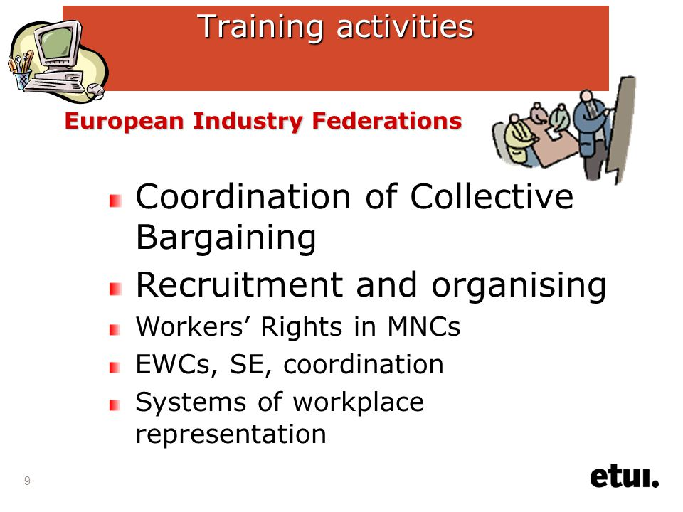 9 Training activities Coordination of Collective Bargaining Recruitment and organising Workers' Rights in MNCs EWCs, SE, coordination Systems of workplace representation European Industry Federations