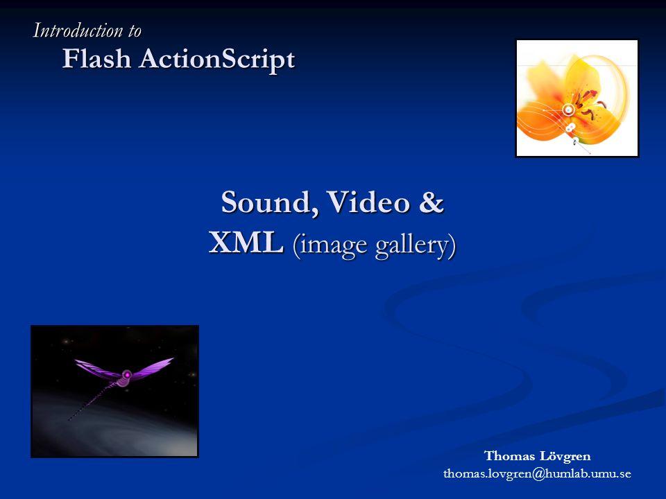 Sound, Video & XML (image gallery) Flash ActionScript Introduction to Thomas Lövgren thomas.lovgren@humlab.umu.se