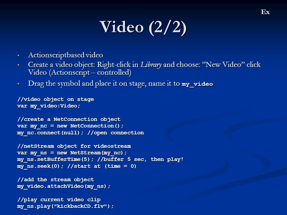 Video (2/2) • Actionscriptbased video • Create a video object: Right-click in Library and choose: New Video click Video (Actionscript – controlled) • Drag the symbol and place it on stage, name it to my_video //video object on stage var my_video:Video; //create a NetConnection object var my_nc = new NetConnection(); my_nc.connect(null); //open connection //netStream object for videostream var my_ns = new NetStream(my_nc); my_ns.setBufferTime(5); //buffer 5 sec, then play.