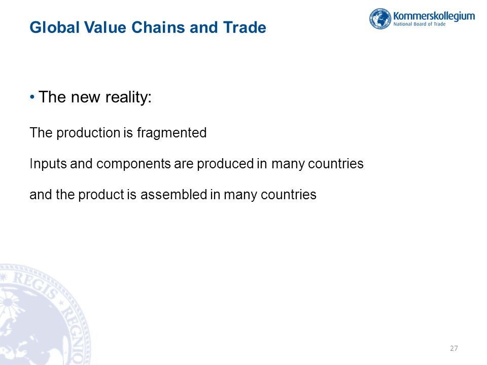 Global Value Chains and Trade •The new reality: The production is fragmented Inputs and components are produced in many countries and the product is assembled in many countries 27