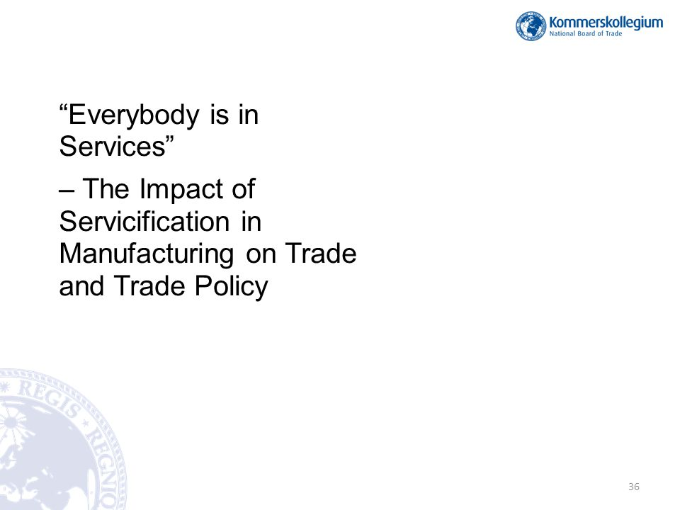 Everybody is in Services – The Impact of Servicification in Manufacturing on Trade and Trade Policy 36