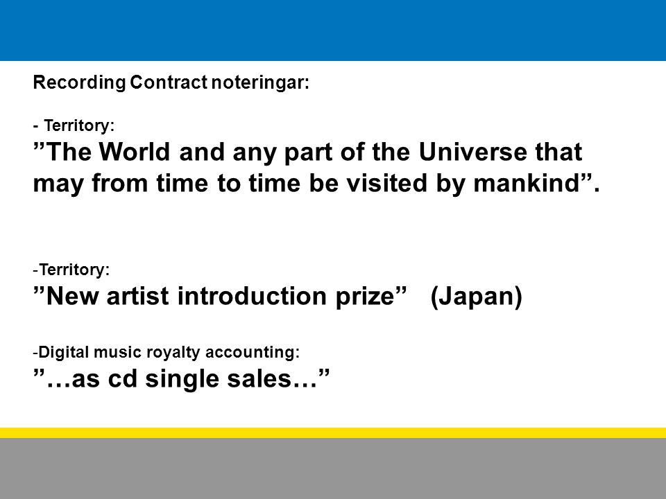 Recording Contract noteringar: - Territory: The World and any part of the Universe that may from time to time be visited by mankind .