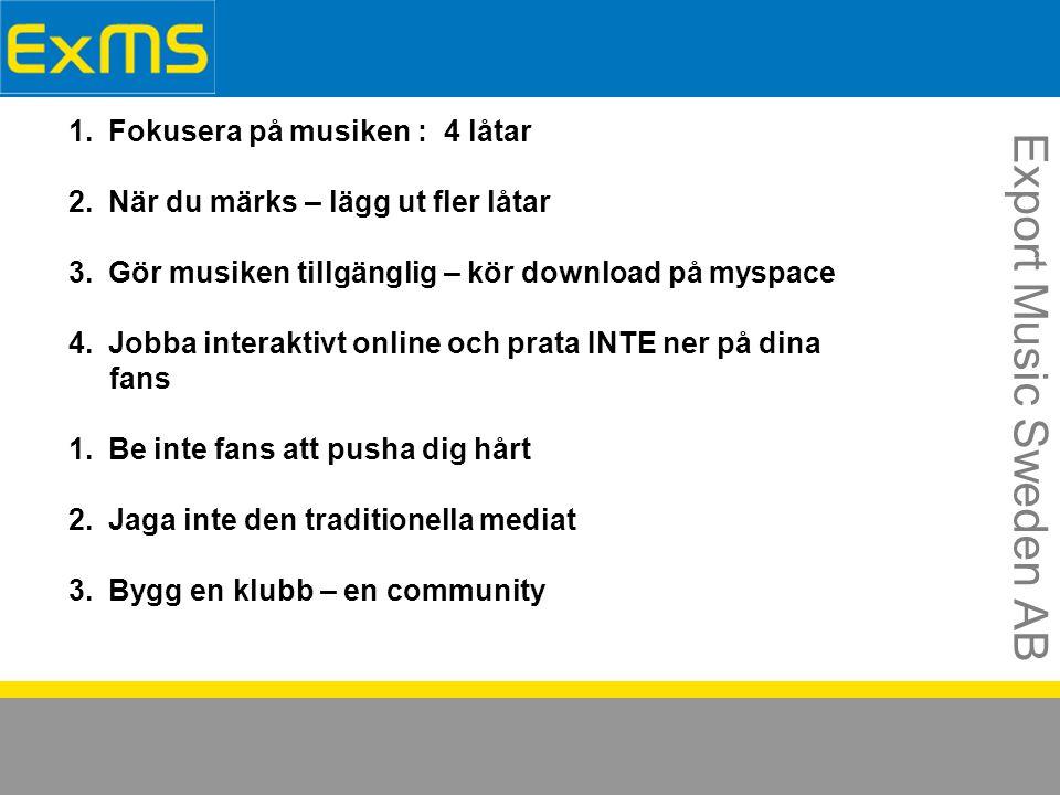 Export Music Sweden AB 1.Fokusera på musiken : 4 låtar 2.När du märks – lägg ut fler låtar 3.Gör musiken tillgänglig – kör download på myspace 4.Jobba interaktivt online och prata INTE ner på dina fans 1.Be inte fans att pusha dig hårt 2.Jaga inte den traditionella mediat 3.Bygg en klubb – en community