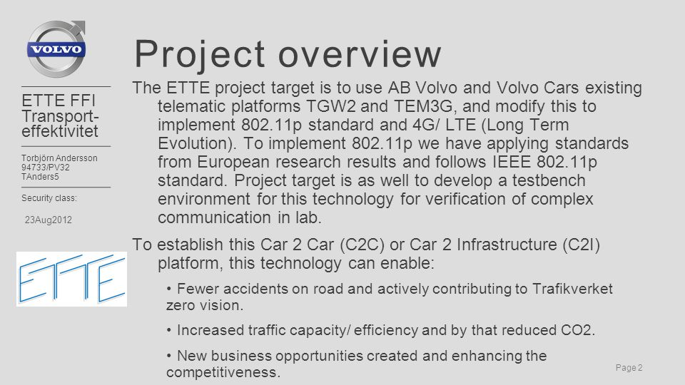 Page 2 ETTE FFI Transport- effektivitet Torbjörn Andersson 94733/PV32 TAnders5 Security class: 23Aug2012 Project overview The ETTE project target is to use AB Volvo and Volvo Cars existing telematic platforms TGW2 and TEM3G, and modify this to implement 802.11p standard and 4G/ LTE (Long Term Evolution).
