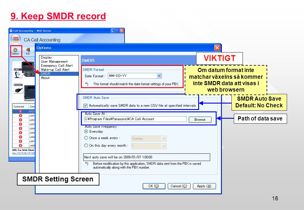 16 9. Keep SMDR record SMDR Setting Screen SMDR Auto Save Default: No Check Path of data save VIKTIGT Om datum format inte matchar växelns så kommer i