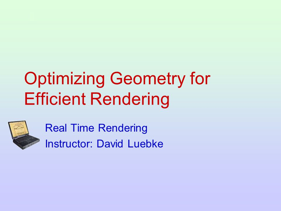 Optimizing Geometry for Efficient Rendering Real Time Rendering Instructor: David Luebke