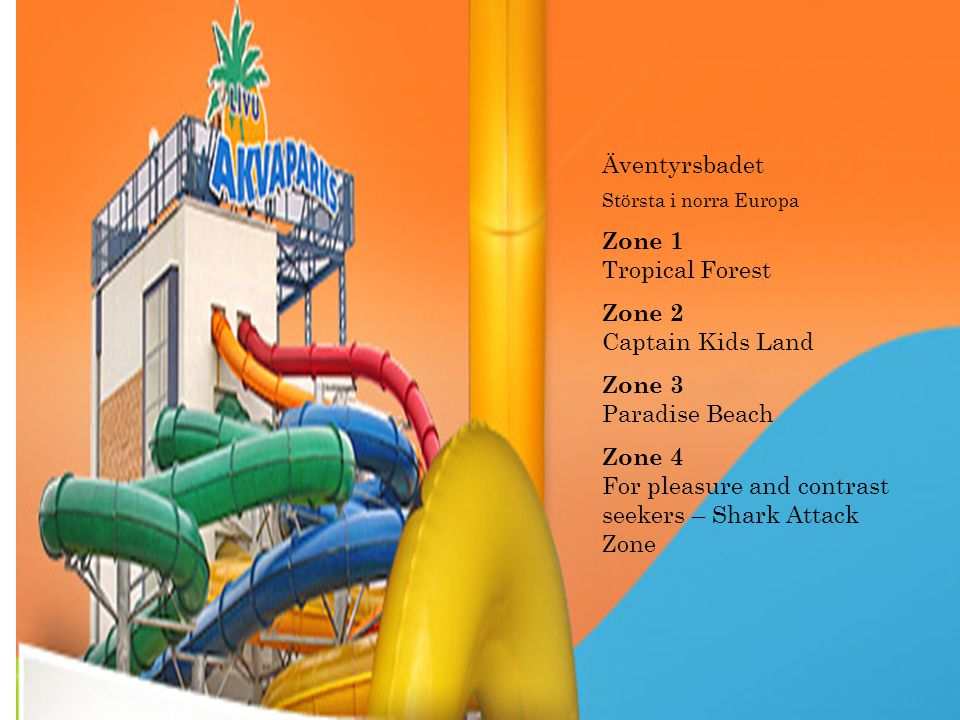 Äventyrsbadet Största i norra Europa Zone 1 Tropical Forest Zone 2 Captain Kids Land Zone 3 Paradise Beach Zone 4 For pleasure and contrast seekers – Shark Attack Zone