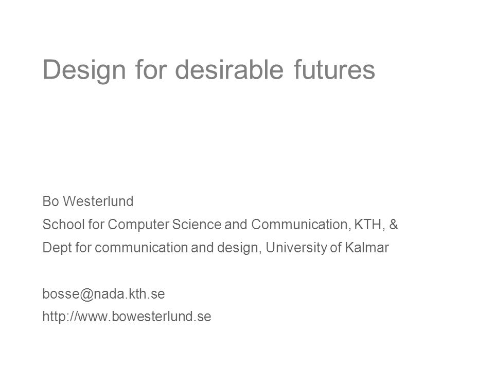 Design for desirable futures Bo Westerlund School for Computer Science and Communication, KTH, & Dept for communication and design, University of Kalmar