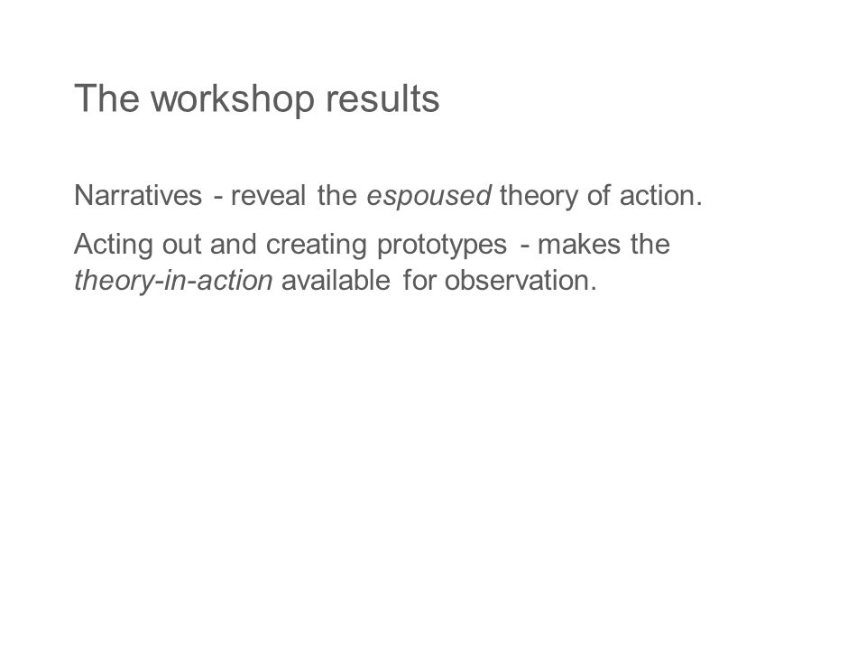 The workshop results Narratives - reveal the espoused theory of action.
