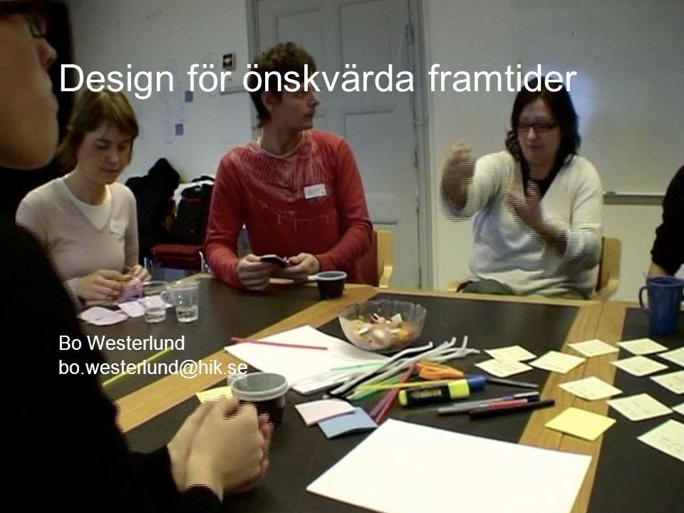 Design för önskvärda framtider Bo Westerlund bo.westerlund@hik.se