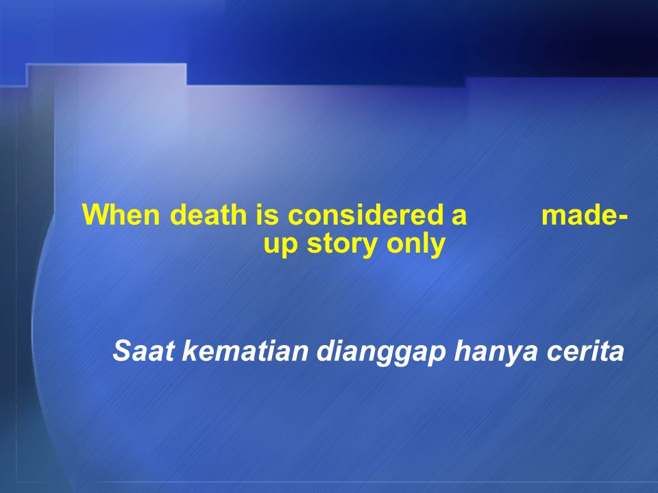 When death is considered a made- up story only Saat kematian dianggap hanya cerita