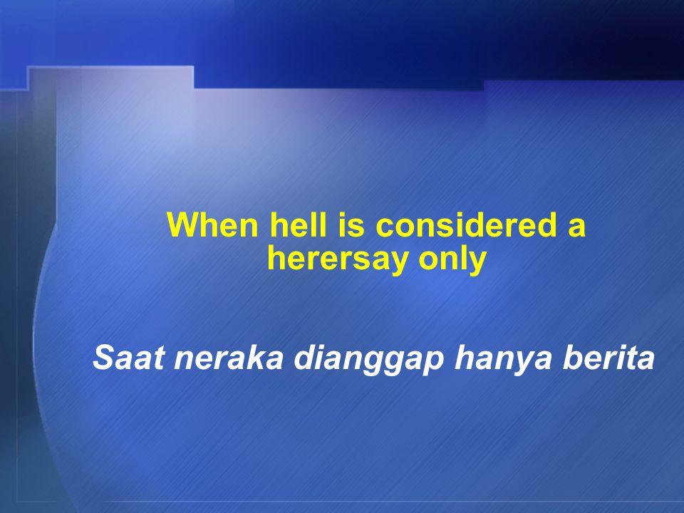 When hell is considered a herersay only Saat neraka dianggap hanya berita
