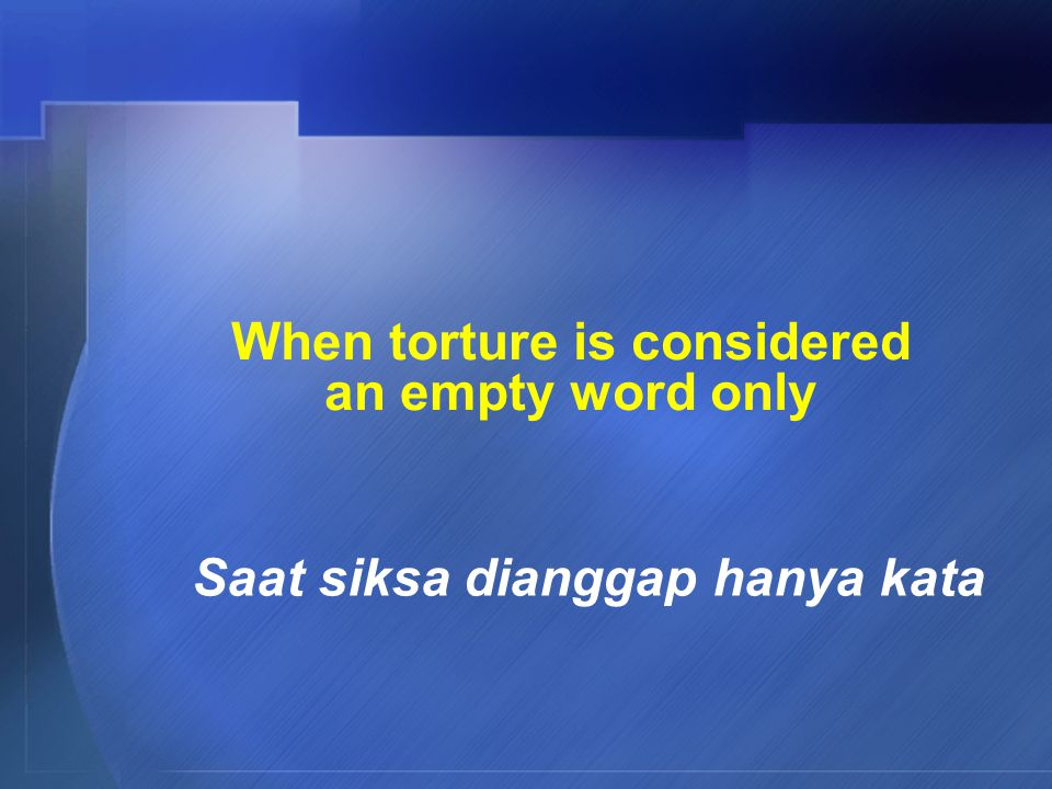When torture is considered an empty word only Saat siksa dianggap hanya kata