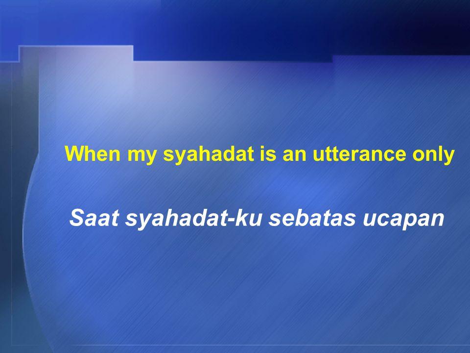 When my syahadat is an utterance only Saat syahadat-ku sebatas ucapan