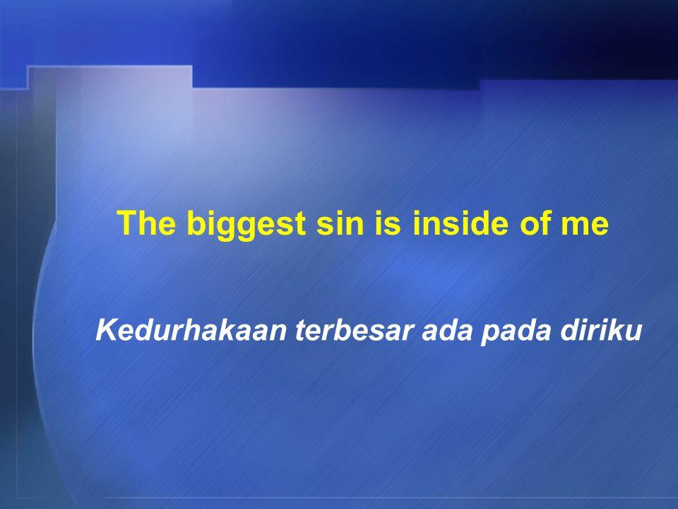 The biggest sin is inside of me Kedurhakaan terbesar ada pada diriku