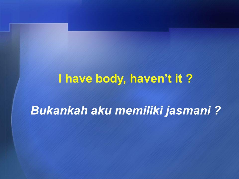 I have body, haven't it Bukankah aku memiliki jasmani