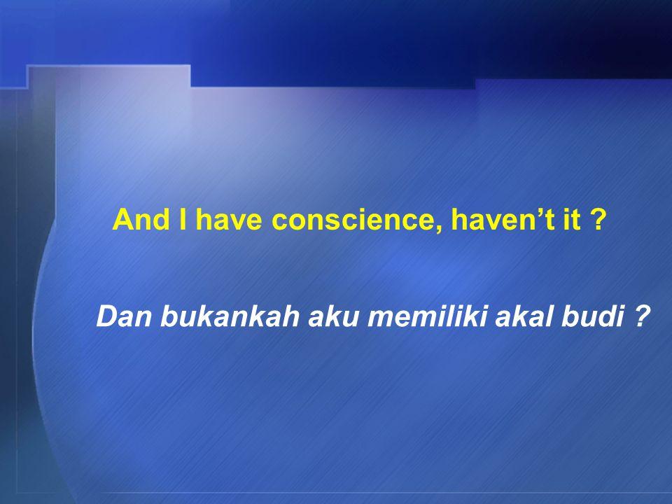 And I have conscience, haven't it Dan bukankah aku memiliki akal budi
