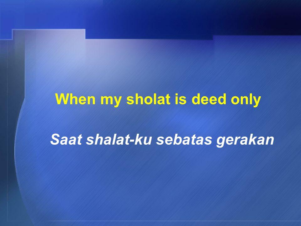 When my sholat is deed only Saat shalat-ku sebatas gerakan