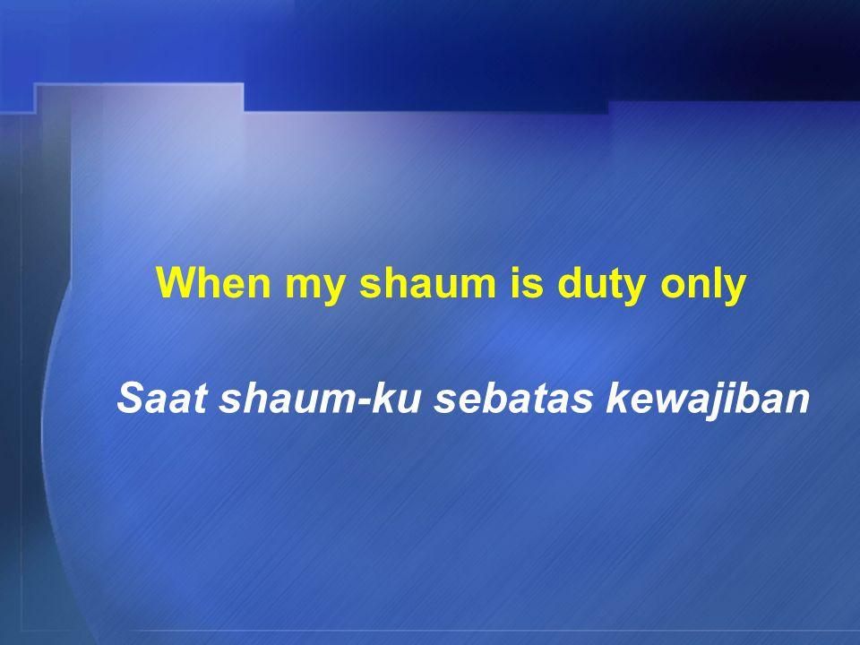 When my shaum is duty only Saat shaum-ku sebatas kewajiban