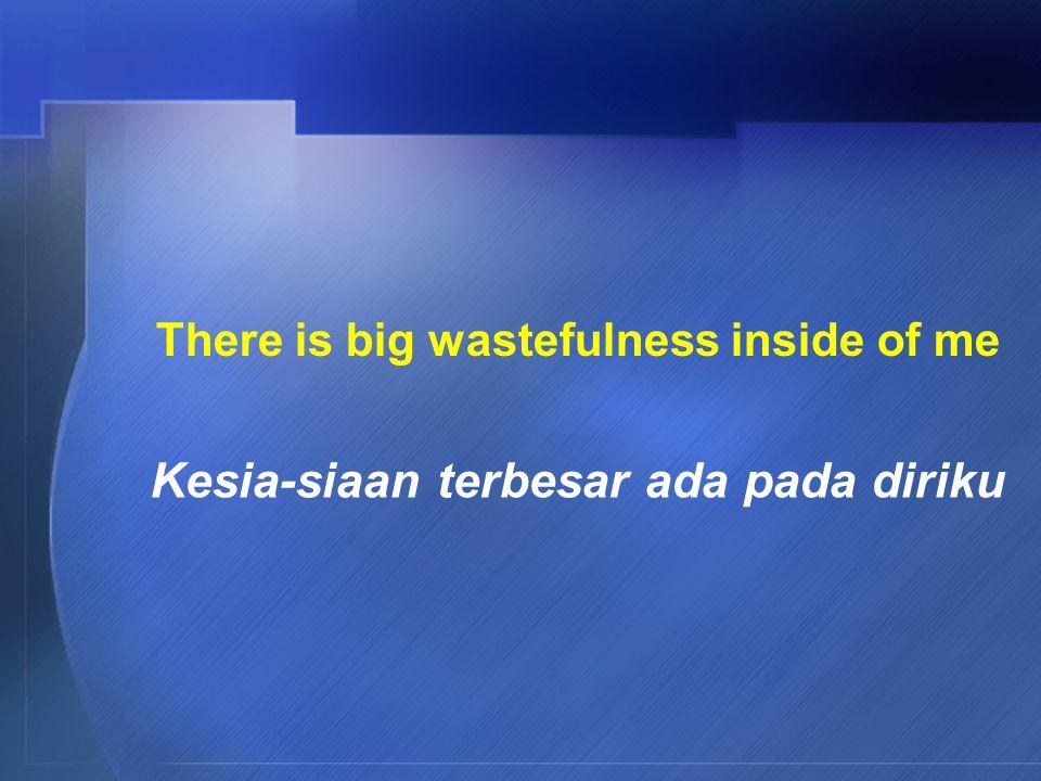 There is big wastefulness inside of me Kesia-siaan terbesar ada pada diriku