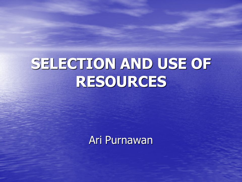SELECTION AND USE OF RESOURCES Ari Purnawan