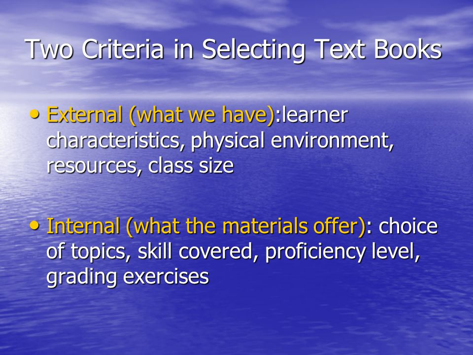 Two Criteria in Selecting Text Books • External (what we have):learner characteristics, physical environment, resources, class size • Internal (what the materials offer): choice of topics, skill covered, proficiency level, grading exercises