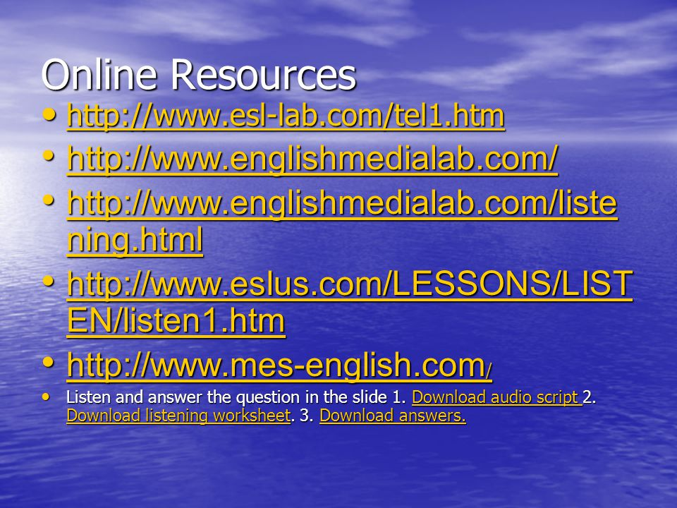 Online Resources • http://www.esl-lab.com/tel1.htm http://www.esl-lab.com/tel1.htm • http://www.englishmedialab.com/ http://www.englishmedialab.com/ • http://www.englishmedialab.com/liste ning.html http://www.englishmedialab.com/liste ning.html http://www.englishmedialab.com/liste ning.html • http://www.eslus.com/LESSONS/LIST EN/listen1.htm http://www.eslus.com/LESSONS/LIST EN/listen1.htm http://www.eslus.com/LESSONS/LIST EN/listen1.htm • http://www.mes-english.com / http://www.mes-english.com / http://www.mes-english.com / • Listen and answer the question in the slide 1.