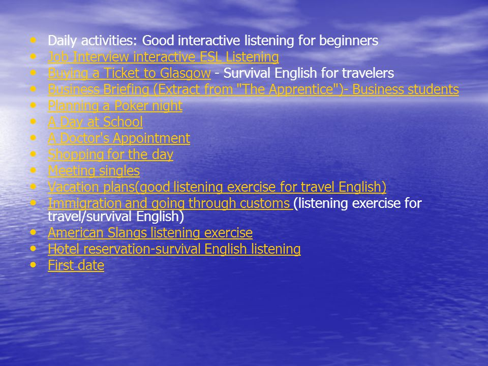 • • Daily activities: Good interactive listening for beginners • • Job Interview interactive ESL Listening Job Interview interactive ESL Listening • • Buying a Ticket to Glasgow - Survival English for travelers Buying a Ticket to Glasgow • • Business Briefing (Extract from The Apprentice )- Business students Business Briefing (Extract from The Apprentice )- Business students • • Planning a Poker night Planning a Poker night • • A Day at School A Day at School • • A Doctor s Appointment A Doctor s Appointment • • Shopping for the day Shopping for the day • • Meeting singles Meeting singles • • Vacation plans(good listening exercise for travel English) Vacation plans(good listening exercise for travel English) • • Immigration and going through customs (listening exercise for travel/survival English) Immigration and going through customs • • American Slangs listening exercise American Slangs listening exercise • • Hotel reservation-survival English listening Hotel reservation-survival English listening • • First date First date