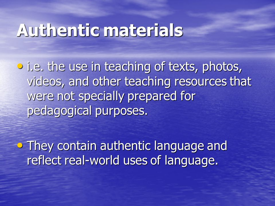 Authentic materials • i.e. the use in teaching of texts, photos, videos, and other teaching resources that were not specially prepared for pedagogical