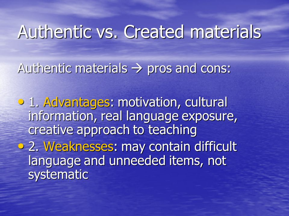 Authentic vs. Created materials Authentic materials  pros and cons: • 1. Advantages: motivation, cultural information, real language exposure, creati